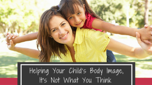 Helping Your Child's Body Image, It's Not What You Think