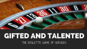 Gifted and Talented: The Roulette Game of Services