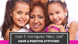 Want A Well-Adjusted Military Child?  Have a Positive Attitude.